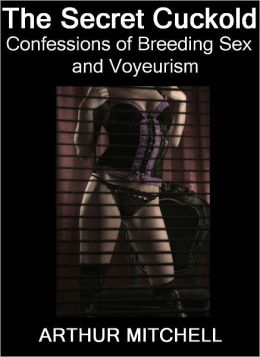 The Secret Cuckold: Confessions of Breeding Sex and Voyeurism