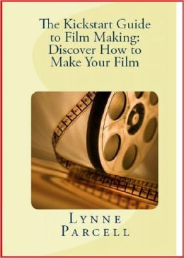 The Kickstart Guide to Film Making: Discover How to Make Your Film