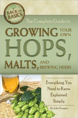 The Complete Guide to Growing Your Hops, Malts, and Brewing Herbs: Everything You Need to Know Explained Simply