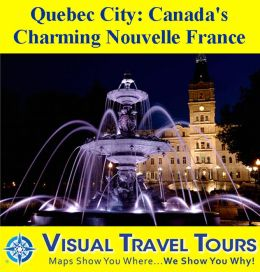QUEBEC CITY: CANADA'S CHARMING NOUVELLE FRANCE - A Travelogue - Read Before You Go or On The Way