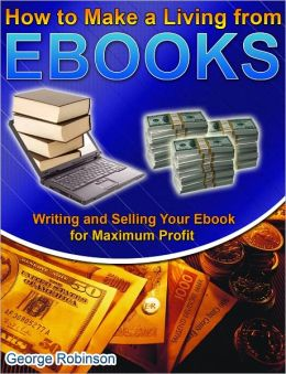 How to Make a Living from Ebooks: Writing and Selling Your Ebook for Maximum Profit