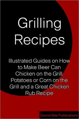 Grilling Recipes: Illustrated Guides on How to Make Beer Can Chicken on the Grill, Corn and Potatoes on the Grill, and a Great Chicken Rub Recipe