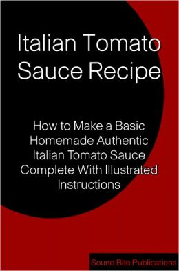Italian Tomato Sauce Recipe: How to Make a Basic Homemade Authentic Italian Tomato Sauce Complete With illustrated Instructions