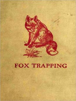 Fox Trapping; A Book of Instruction Telling How to Trap, Snare, Poison and Shoot - A Valuable Book for Trappers [Illustrated]