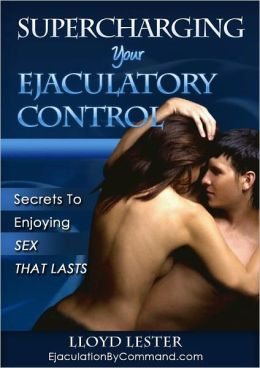 Supercharging Your Ejaculatory Control – Secrets of How To Last Longer In Bed and Enjoying Sex That Lasts
