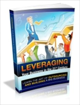Leveraging Your Business In The 21st Century - Learn The Art Of Outsourcing And Building A Big Business