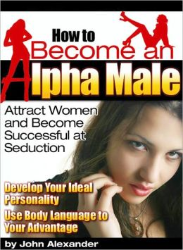 How to become an alpha male – Attract women and become successful at seduction. Develop your ideal personality use body language to your advantage
