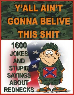 Y'ALL AIN'T GONNA BELIVE THIS SHIT: 1600 jokes and stupid sayings about rednecks