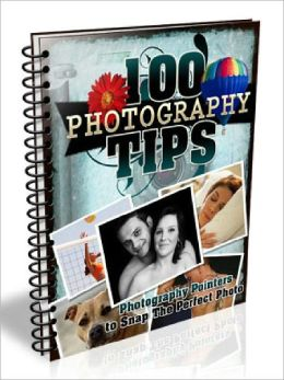 100 Photography Tips – Photography Pointers to Snap the Perfect Photo (100 Tips Series)