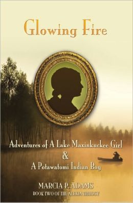 Glowing Fire - Adventures of A Maxinkuckee Girl & A Potawatomi Indian Boy