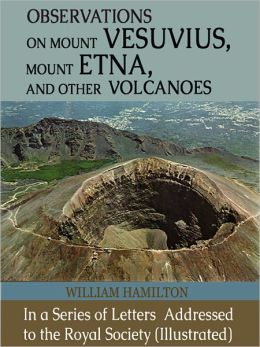 Observations on Mount Vesuvius, Mount Etna, and Other Volcanoes: In a Series of Letters Addressed to the Royal Society (Illustrated)