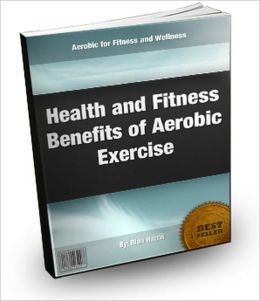 Health and Fitness Benefits of Aerobic Exercise:Aerobic for Fitness and Wellness