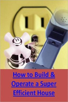 Save Money eBook - How to Build & Operate a Super-Efficient House - You can help humanity and save a lot of money ..