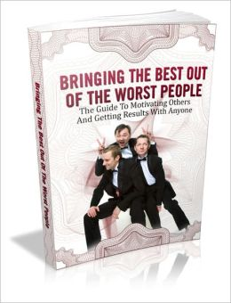 Bringing The Best Out Of The Worst People - The Guide To Motivating Others And Getting Results With Anyone