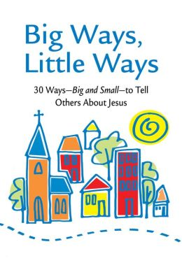 Big Ways, Little Ways - 30 Ways - Big and Small - to Tell Others About Jesus