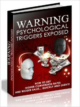 Warning: Psychological Triggers Exposed - How to Get Higher Conversion Rates and Bigger Sales, Quickly and Easily
