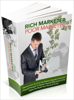 Rich Marketer, Poor Marketer - Discover How You Can Use Robert Kiyosaki's Powerful Financial Precepts To Market Yourself Effectively In Any Niche And Build Your Personal Power