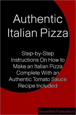 Authentic Italian Pizza: Step-by-Step Instructions On How to Make an Italian Pizza Complete With an Authentic Tomato Sauce Recipe Included