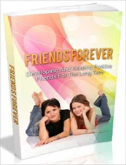 Friends Forever - Developing And Keeping Positive Friends For The Long Term (Recommended)