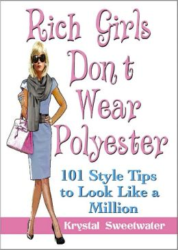 Rich Girls Don't Wear Polyester: 101 Style Tips to Look Like A Million