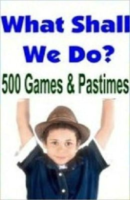 Family Hoilday Fun eBook - What Shall We Do Now - 500 Games and Pastimes