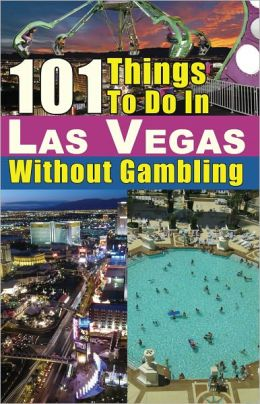 101 Things To Do In Las Vegas Without Gambling: The Las Vegas Travel Guide That Brings You The Best Las Vegas Restaurants, Las Vegas Entertainment, Spas, Nightclubs, Weddings And More