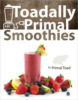 Toadally Primal Smoothies: 150 Nourishing Paleo Smoothie Recipes