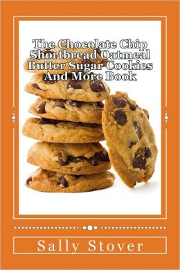 The Chocolate Chip Shortbread Oatmeal Butter Sugar Cookies And More Book