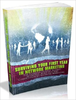 Surviving Your First Year In Network Marketing - The Ultimate Defense Against Attrition, Burn Out And Competition In Network Marketing (Master Edition)
