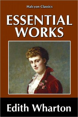 The Essential Novels of Edith Wharton: The House of Mirth, Ethan Frome, The Age of Innocence