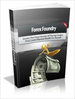 Forex Foundry - Master The Forex Secrets Of The Top Traders And Create Massive Wealth For Yourself