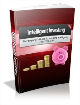 Intelligent Investing - The Beginner's Guide To Investing Intelligently From The Start