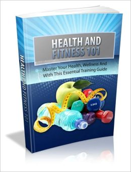 Health And Fitness 101 - Master Your Health, Wellness And With This Essential Training Guide