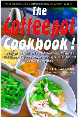 The Coffeepot Cookbook: A Funny, yet Functional and Feasible Traveler's Guide to Preparing Healthy, Happy Meals on the Go Using Nothing but a Hotel Coffeepot.... and a Little Ingenuity!