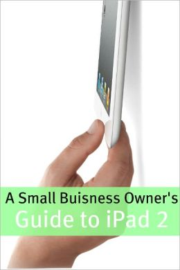 A Small Business Owner's Guide iPad 2: The Essential Guide to How Small Business' Are Using iPad's in the Workplace, What Apps (Paid and Free) You Need, and How to Use the iPad 2