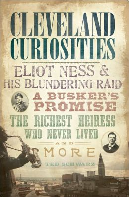 Cleveland Curiosities (OH): Eliot Ness and His Blundering Raid, a Busker's Promise, the Richest Heiress Who Never Lived and More