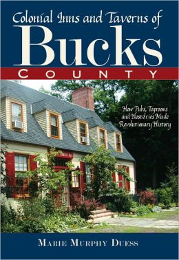 Colonial Inns and Taverns of Bucks County: How Pubs, Taprooms and Hostelries Made Revolutionary History
