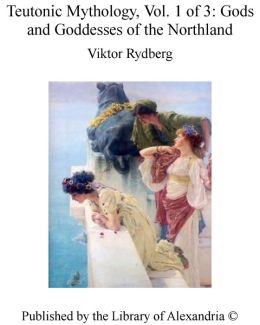 Teutonic Mythology, Vol. 1 of 3: Gods and Goddesses of the Northland