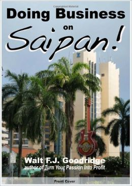 Doing Business on Saipan: A step-by-step guide for finding opportunity, launching a business and profiting in the US Commonwealth of the Northern Mariana Islands