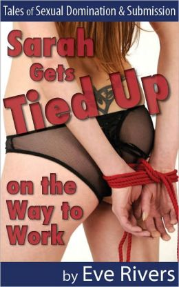 Sarah Gets Tied Up on the Way to Work (Tales of Sexual Domination & Submission)