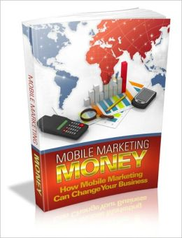 Mobile Marketing Money - How Mobile Marketing Money Can Change Your Business