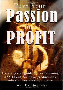 Turn Your Passion Into Profit: A step-by-step guide for transforming any talent, hobby or product idea into a money-making business