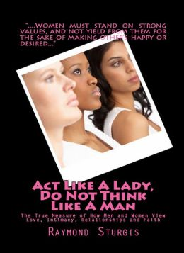 Act Like A Lady, DO NOT Think Like A Man: The True Measure of How Men and Women View Love, Intimacy, Relationships and Faith (REVISED EDITION)