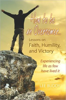 How to be an Overcomer…: Lessons on Faith, Humility, and Victory - Experiencing life as few have lived it
