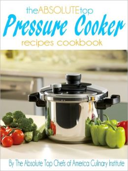 The Absolute Top Pressure Cooker Recipes Cookbook