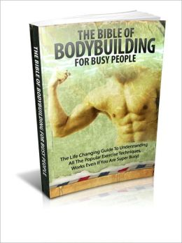 Be Healthy And Fit - The Bible of Body Building For Busy People - The Life Changing Guide To Understanding All The Popular Exercise Techniques Works Even If You Are Super Busy!