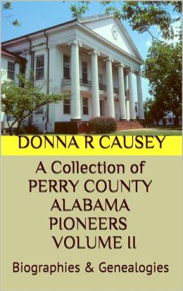 A Collection of PERRY COUNTY ALABAMA PIONEERS BIOGRAPHIES VOLUME II