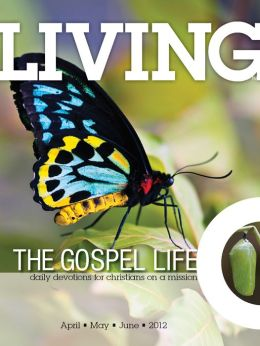 Living the Gospel Life - Daily Devotions for Christians on a Mission, Volume 2 Number 2 - 2012 April, May, June
