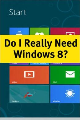 Do I Really Need Windows 8? What You Need to Know about the Latest Version of Windows Before Deciding to Upgrade