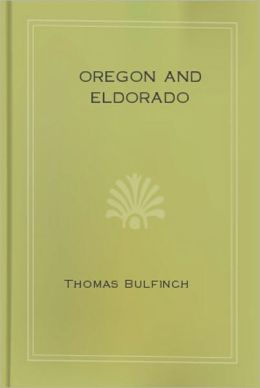 Oregon and Eldorado: Romance of the Rivers! A Nautical Classic By Thomas Bulfinch!